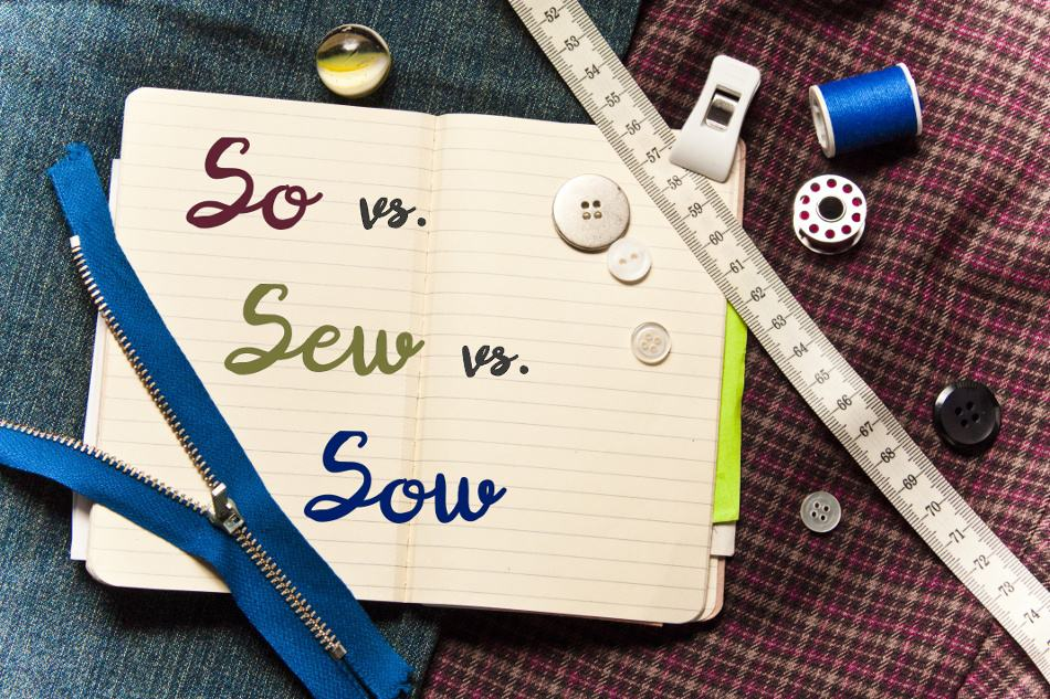 Commonly Confused Words: So vs. Sew vs. Sow