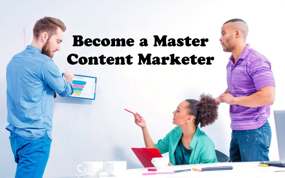 Become a Master Content Marketer: Skills You Need to Get There