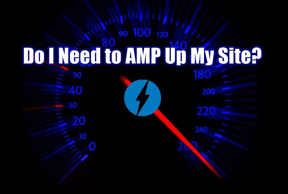 Do I Need to AMP Up My Site?