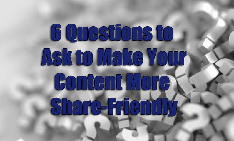 6 Questions to Ask to Make Your Content More Share-Friendly